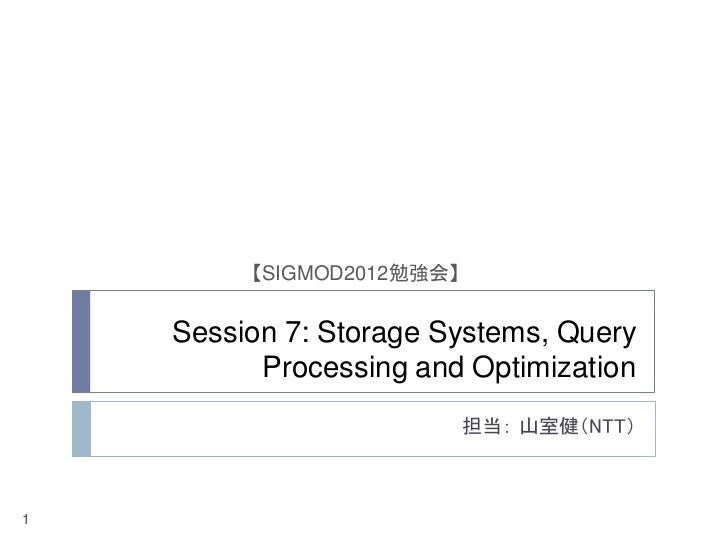 【SIGMOD2012勉強会】    Session 7: Storage Systems, Query          Processing and Optimization                           担当: 山室...
