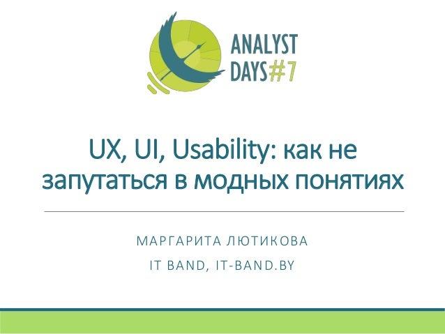 UX, UI, Usability: как не запутаться в модных понятиях МАРГАРИТА ЛЮТИКОВА IT BAND, IT-BAND.BY