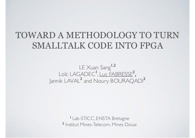 TOWARD A METHODOLOGY TO TURN  SMALLTALK CODE INTO FPGA  LE Xuan Sang1,2  Loïc LAGADEC1, Luc FABRESSE2,  Jannik LAVAL2 and ...