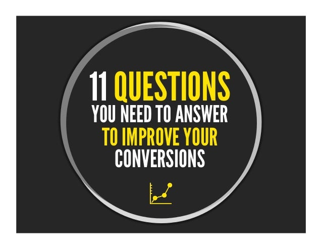 YOU NEED TO ANSWER 11 QUESTIONS  TO IMPROVE YOUR  CONVERSIONS