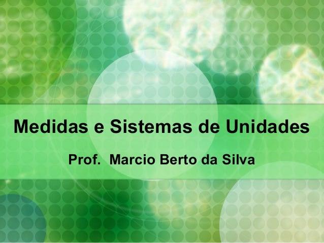 Medidas e Sistemas de Unidades Prof. Marcio Berto da Silva