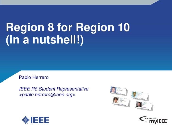 Region8forRegion10 (inanutshell!)     PabloHerrero    IEEER8StudentRepresentative   <pablo.herrero@ieee.org>