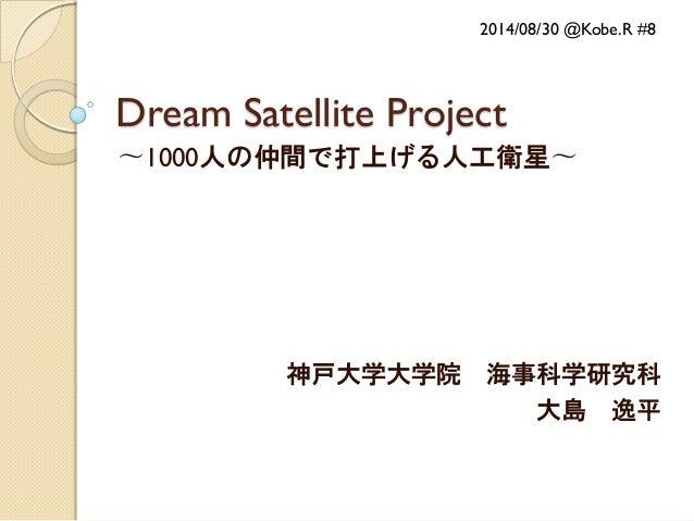 Dream Satellite Project  〜1000人の仲間で打上げる人工衛星〜  神戸大学大学院 海事科学研究科  大島 逸平  2014/08/30 @Kobe.R #8