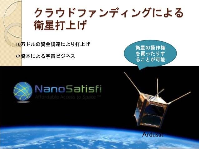 クラウドファンディングによる 衛星打上げ  10万ドルの資金調達により打上げ  小資本による宇宙ビジネス  Ardusat  衛星の操作権 を買ったりす ることが可能