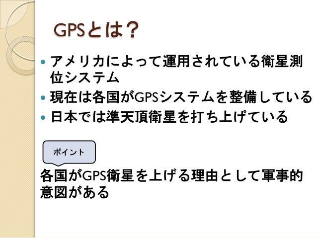 GPSとは?  アメリカによって運用されている衛星測 位システム  現在は各国がGPSシステムを整備している  日本では準天頂衛星を打ち上げている  各国がGPS衛星を上げる理由として軍事的 意図がある  ポイント