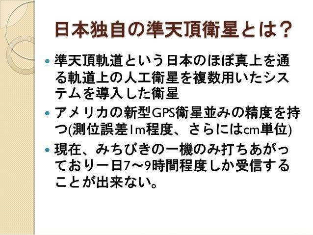 日本独自の準天頂衛星とは?  準天頂軌道という日本のほぼ真上を通 る軌道上の人工衛星を複数用いたシス テムを導入した衛星  アメリカの新型GPS衛星並みの精度を持 つ(測位誤差1m程度、さらにはcm単位)  現在、みちびきの一機のみ打ちあ...