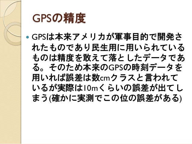 GPSの精度  GPSは本来アメリカが軍事目的で開発さ れたものであり民生用に用いられている ものは精度を敢えて落としたデータであ る。そのため本来のGPSの時刻データを 用いれば誤差は数cmクラスと言われて いるが実際は10mくらいの誤差が...