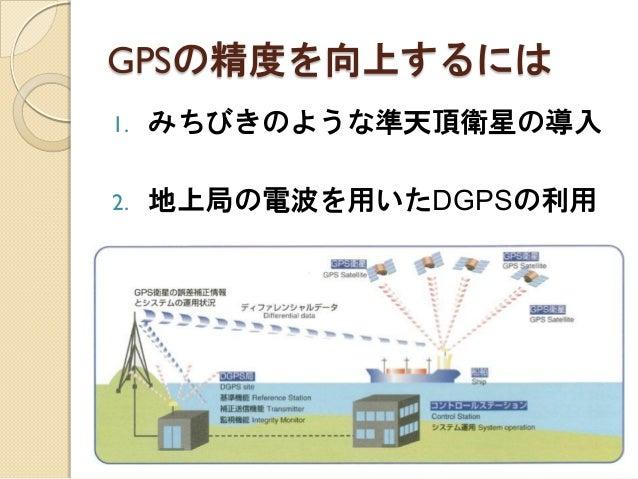 GPSの精度を向上するには  1.みちびきのような準天頂衛星の導入  2.地上局の電波を用いたDGPSの利用