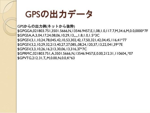 GPSからの出力例(ネットから抜粋)  $GPGGA,021803.751,3501.5666,N,13546.9457,E,1,08,1.0,117.7,M,34.6,M,0.0,0000*7F $GPGSA,A,3,04,17,24,08,...