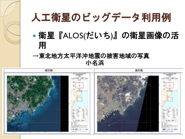人工衛星のビッグデータ利用例  衛星『ALOS(だいち)』の衛星画像の活 用  →東北地方太平洋沖地震の被害地域の写真  小名浜