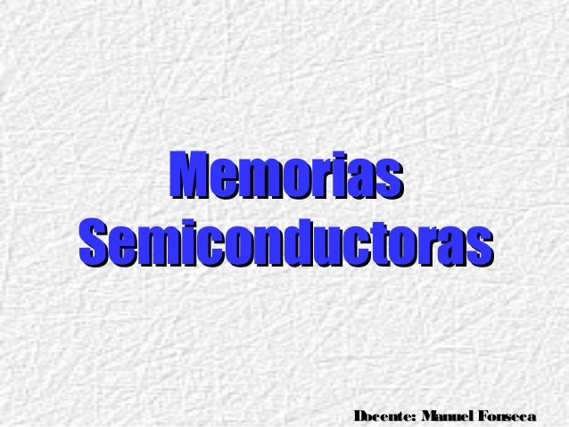 Docente: Manuel FonsecaDocente: Manuel FonsecaMemoriasMemoriasSemiconductorasSemiconductoras