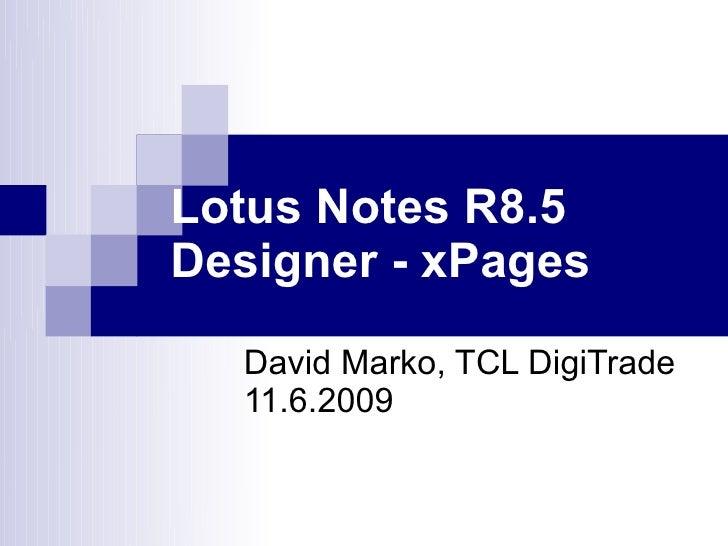 Lotus Notes R8.5 Designer - xPages    David Marko, TCL DigiTrade   11.6.2009