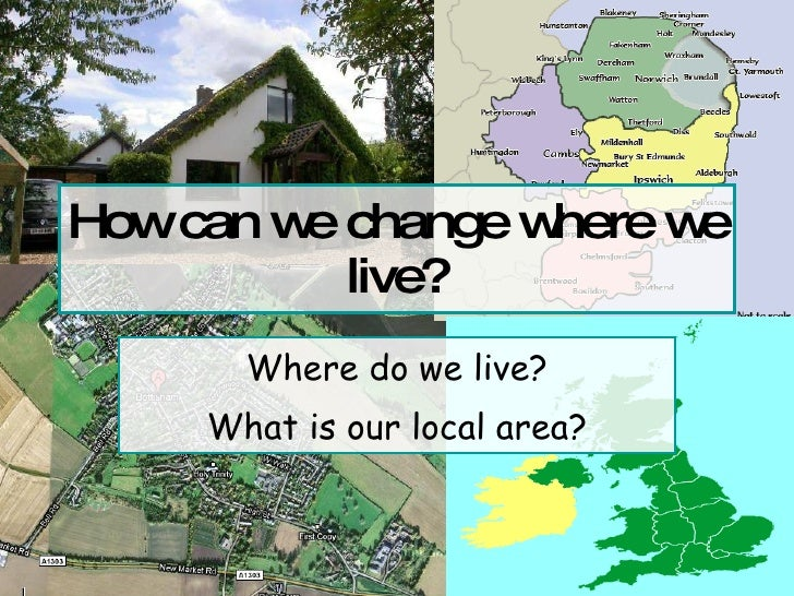 How can we change where we live? Where do we live? What is our local area?