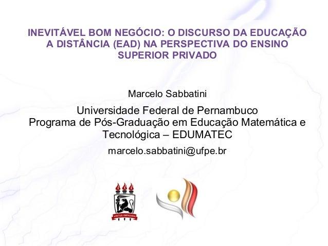 INEVITÁVEL BOM NEGÓCIO: O DISCURSO DA EDUCAÇÃO  A DISTÂNCIA (EAD) NA PERSPECTIVA DO ENSINO  SUPERIOR PRIVADO  Marcelo Sabb...
