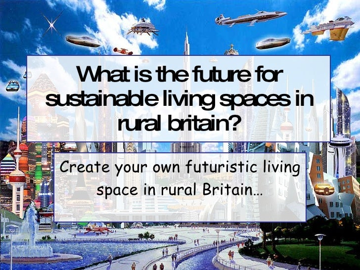 What is the future for sustainable living spaces in rural britain? Create your own futuristic living space in rural Britain…