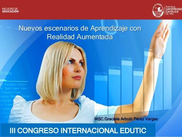 Nuevos escenarios de Aprendizaje con Realidad Aumentada MSC.Graciela Arbulú Pérez Vargas III CONGRESO INTERNACIONAL EDUTIC