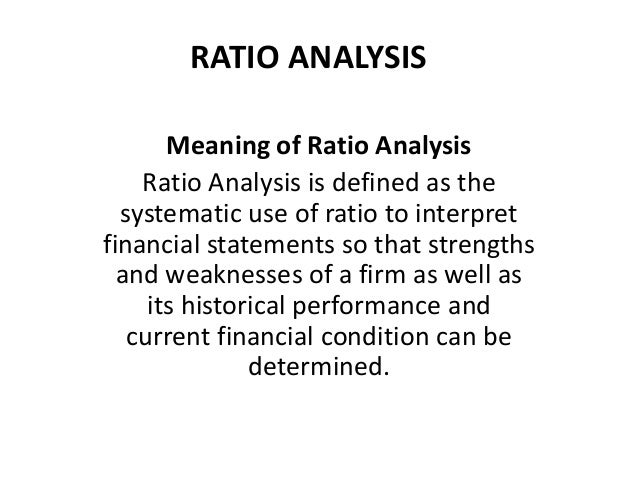 RATIO ANALYSIS Meaning of Ratio Analysis Ratio Analysis is defined as the systematic use of ratio to interpret financial s...