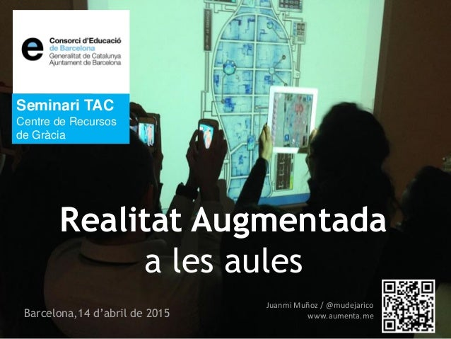 Juanmi Muñoz / @mudejarico www.aumenta.meBarcelona,14 d'abril de 2015 Seminari TAC Centre de Recursos de Gràcia Realitat A...