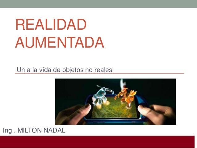 REALIDAD AUMENTADA Un a la vida de objetos no reales  Ing . MILTON NADAL I Jornadas de geografia 3.0. (26 Octubre, Alicant...