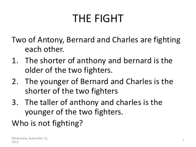 Wednesday, September 11, 2013 7 THE FIGHT Two of Antony, Bernard and Charles are fighting each other. 1. The shorter of an...