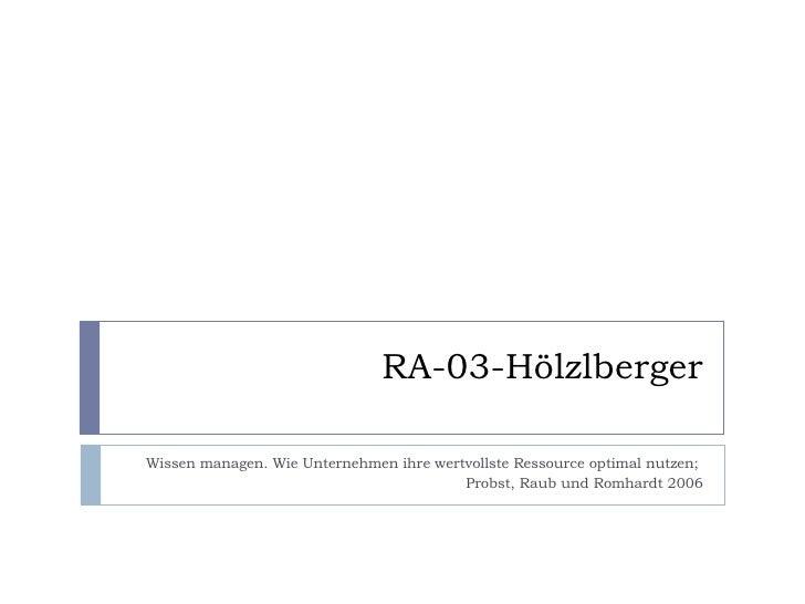 RA-03-Hölzlberger Wissen managen. Wie Unternehmen ihre wertvollste Ressource optimal nutzen;  Probst, Raub und Romhardt 2006