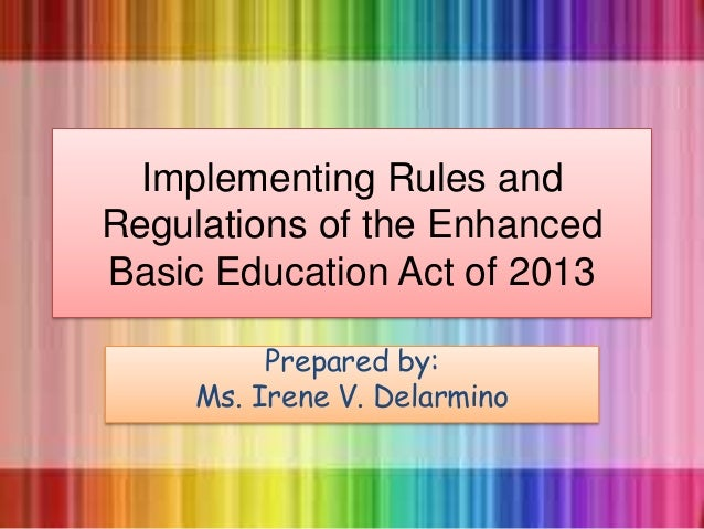 Implementing Rules and Regulations of the Enhanced Basic Education Act of 2013 Prepared by: Ms. Irene V. Delarmino