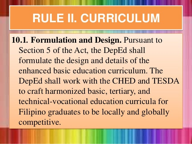 10.1. Formulation and Design. Pursuant to Section 5 of the Act, the DepEd shall formulate the design and details of the en...