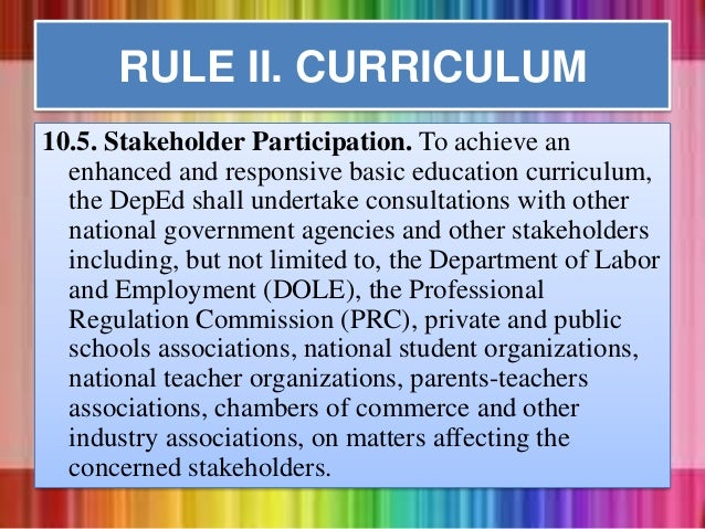 10.5. Stakeholder Participation. To achieve an enhanced and responsive basic education curriculum, the DepEd shall underta...