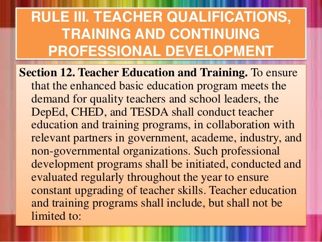 RULE III. TEACHER QUALIFICATIONS, TRAINING AND CONTINUING PROFESSIONAL DEVELOPMENT Section 12. Teacher Education and Train...