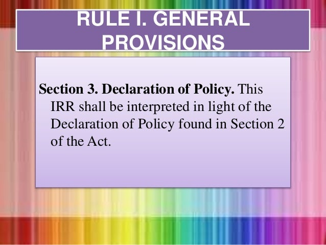 Section 3. Declaration of Policy. This IRR shall be interpreted in light of the Declaration of Policy found in Section 2 o...