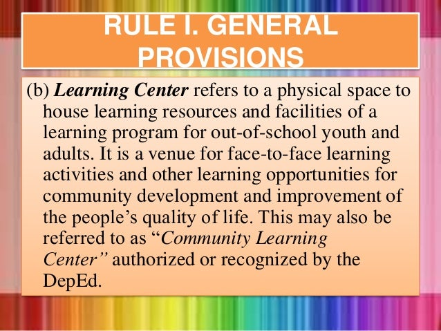 (b) Learning Center refers to a physical space to house learning resources and facilities of a learning program for out-of...