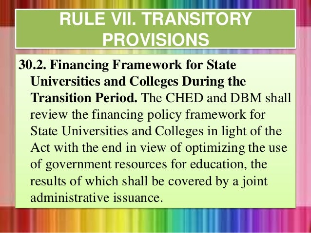 30.2. Financing Framework for State Universities and Colleges During the Transition Period. The CHED and DBM shall review ...