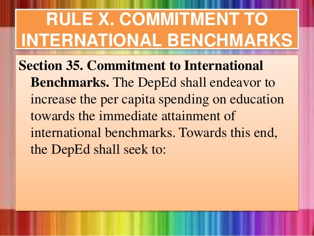 RULE X. COMMITMENT TO INTERNATIONAL BENCHMARKS Section 35. Commitment to International Benchmarks. The DepEd shall endeavo...