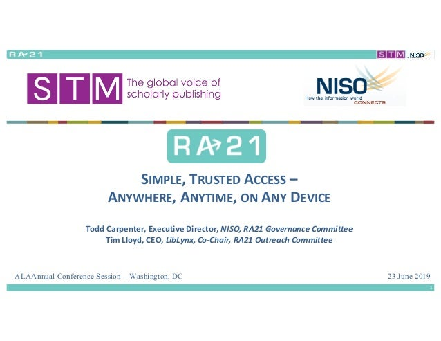 23 June 2019 SIMPLE,	TRUSTED ACCESS – ANYWHERE,	ANYTIME,	ON ANY DEVICE Todd	Carpenter,	Executive	Director,	NISO,	RA21	Gove...