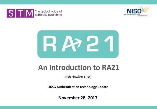 An Introduction to RA21 Josh Howlett (Jisc) UKSG Authentication technology update November 28, 2017