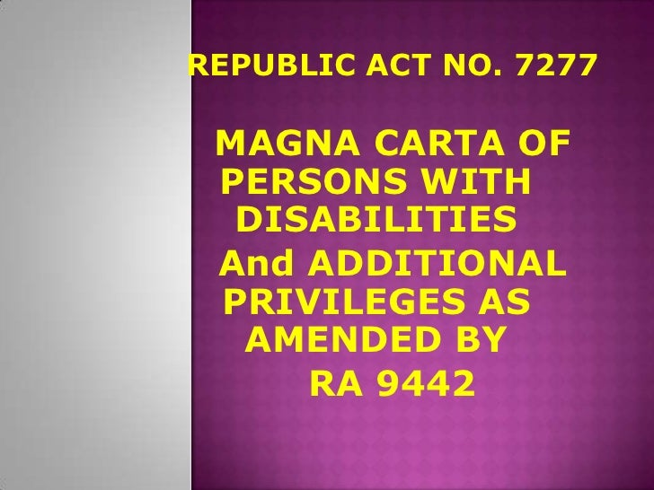 REPUBLIC ACT NO. 7277 MAGNA CARTA OF PERSONS WITH  DISABILITIES And ADDITIONAL PRIVILEGES AS  AMENDED BY     RA 9442