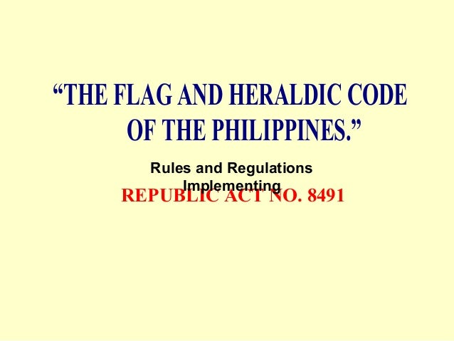 """THE FLAG AND HERALDIC CODEOF THE PHILIPPINES.""REPUBLIC ACT NO. 8491Rules and RegulationsImplementing"