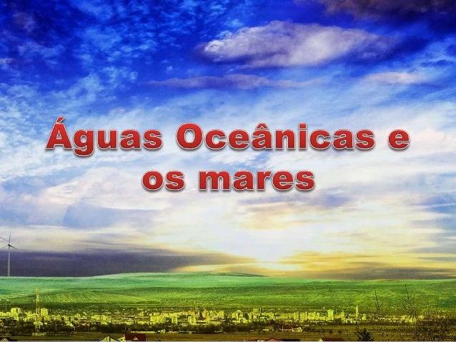 Mares  Águas marítimas  São partes ou prolongamentos dos oceanos  Massas líquidas salgadas que se situam  próximas aos con...