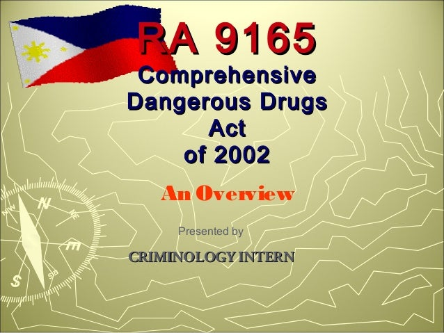 RA 9165 ComprehensiveDangerous Drugs      Act    of 2002   An Overview     Presented byCRIMINOLOGY INTERN