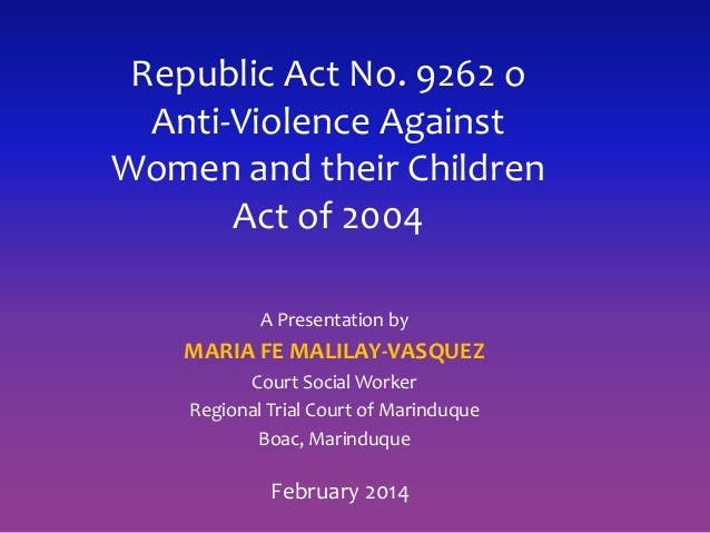 Republic Act No. 9262 o Anti-Violence Against Women and their Children Act of 2004 A Presentation by MARIA FE MALILAY-VASQ...