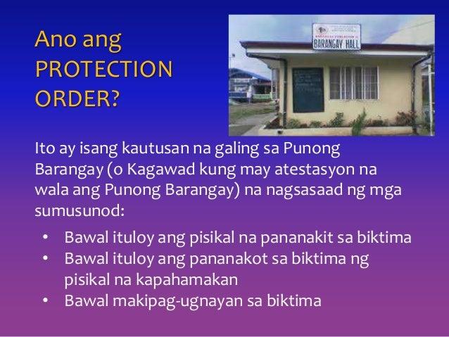 Ano ang PROTECTION ORDER? Ito ay isang kautusan na galing sa Punong Barangay (o Kagawad kung may atestasyon na wala ang Pu...