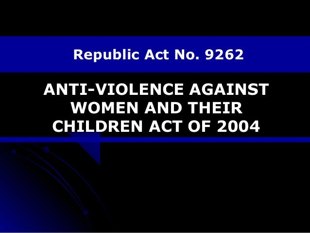 Republic Act No. 9262  ANTI-VIOLENCE AGAINST WOMEN AND THEIR CHILDREN ACT OF 2004