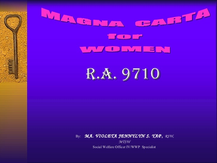MAGNA  CARTA for WOMEN By:  MA. VIOLETA JENNYLYN S. YAP ,  RSW, MTSW  Social Welfare Officer IV/WWP  Specialist   r.A. 9710