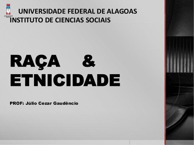 UNIVERSIDADE FEDERAL DE ALAGOAS  INSTITUTO DE CIENCIAS SOCIAIS  RAÇA &  ETNICIDADE  PROF: Júlio Cezar Gaudêncio