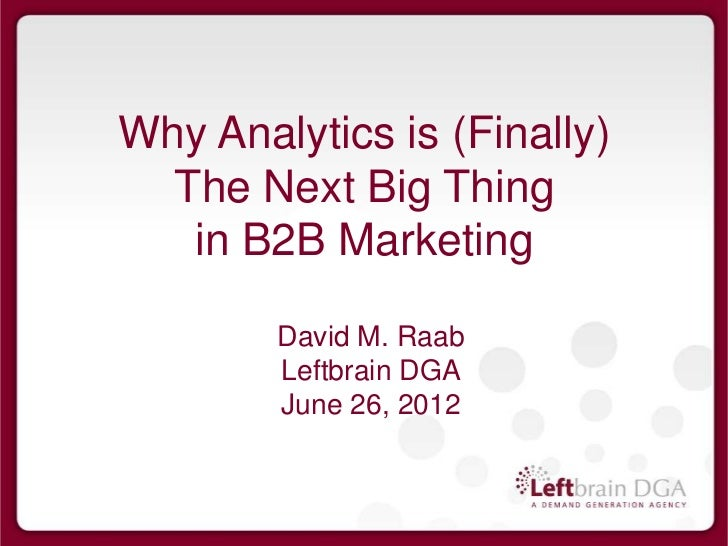 Why Analytics is (Finally)  The Next Big Thing   in B2B Marketing        David M. Raab        Leftbrain DGA        June 26...