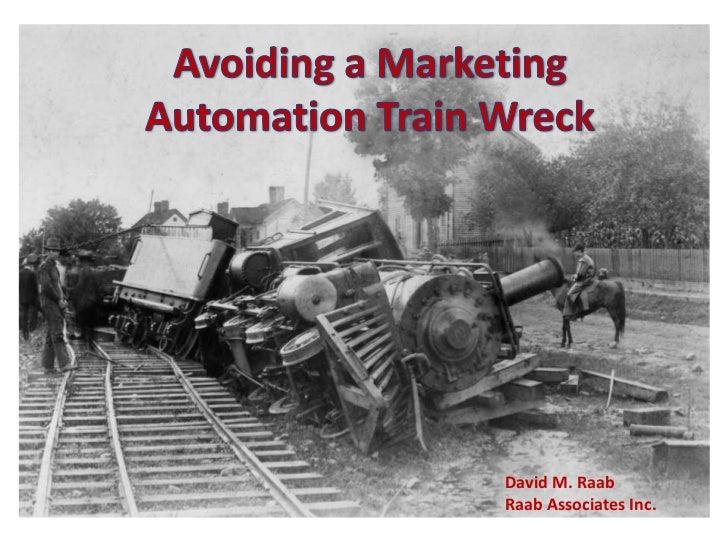 Avoiding a Marketing Automation Train Wreck<br />David M. Raab<br />Raab Associates Inc.<br />