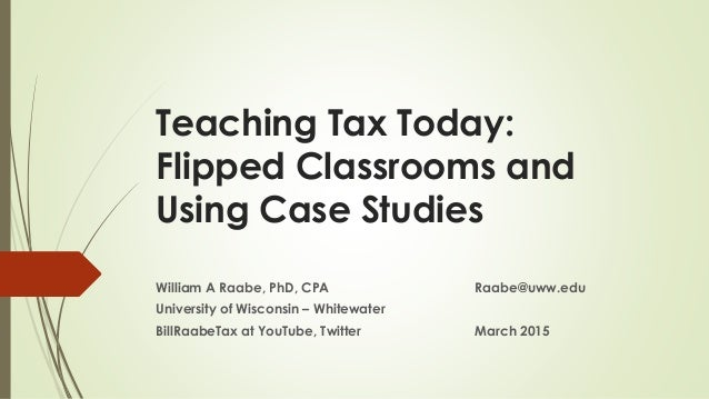 Teaching Tax Today: Flipped Classrooms and Using Case Studies William A Raabe, PhD, CPA Raabe@uww.edu University of Wiscon...