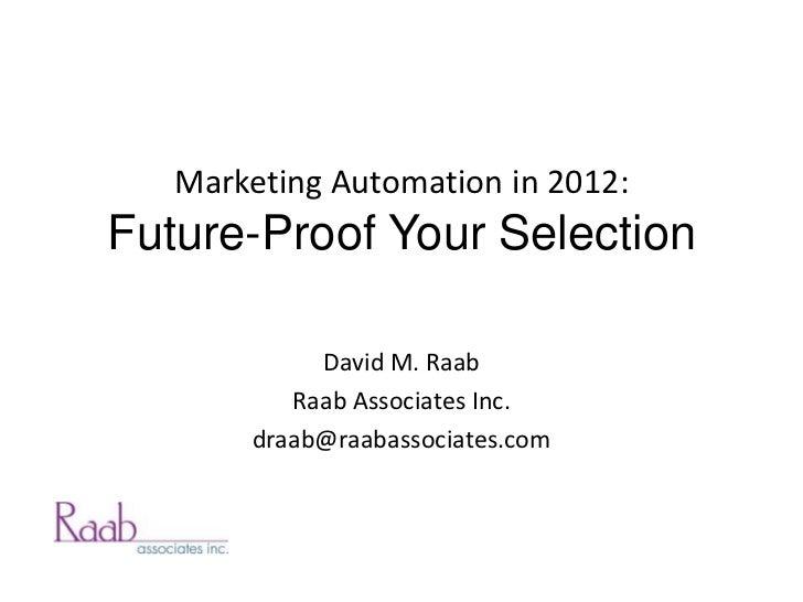 Marketing Automation in 2012:Future-Proof Your Selection            David M. Raab          Raab Associates Inc.       draa...
