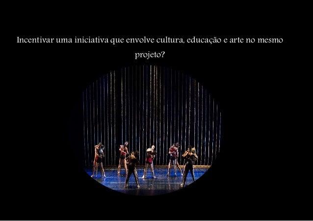 Incentivar uma iniciativa que envolve cultura, educação e arte no mesmo projeto?