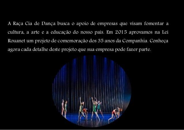 A Raça Cia de Dança busca o apoio de empresas que visam fomentar a cultura, a arte e a educação do nosso país. Em 2015 apr...